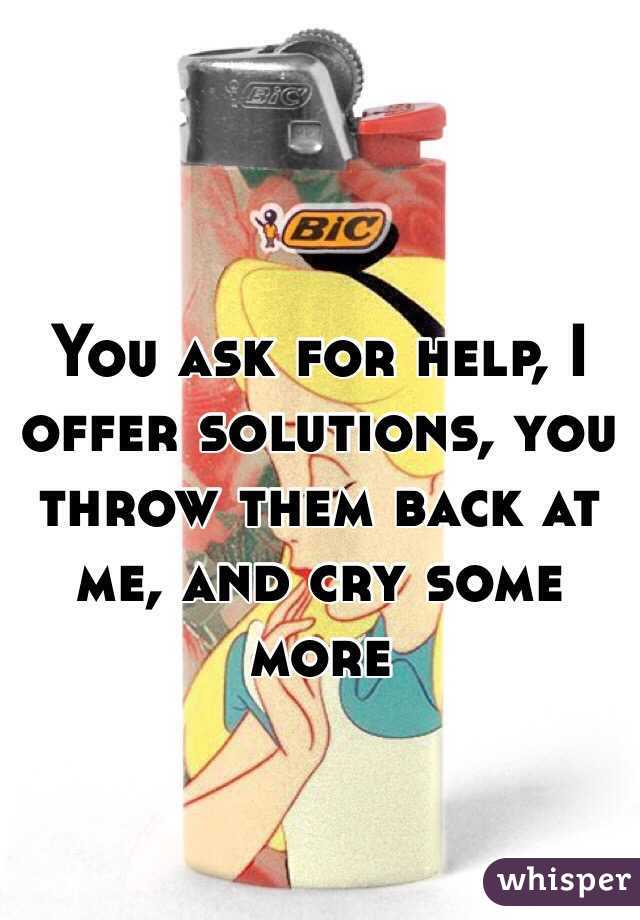 You ask for help, I offer solutions, you throw them back at me, and cry some more