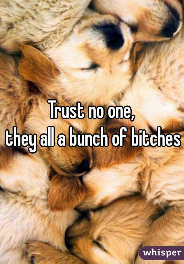 Trust no one,  they all a bunch of bitches