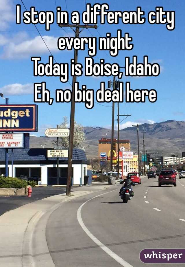 I stop in a different city every night  Today is Boise, Idaho Eh, no big deal here