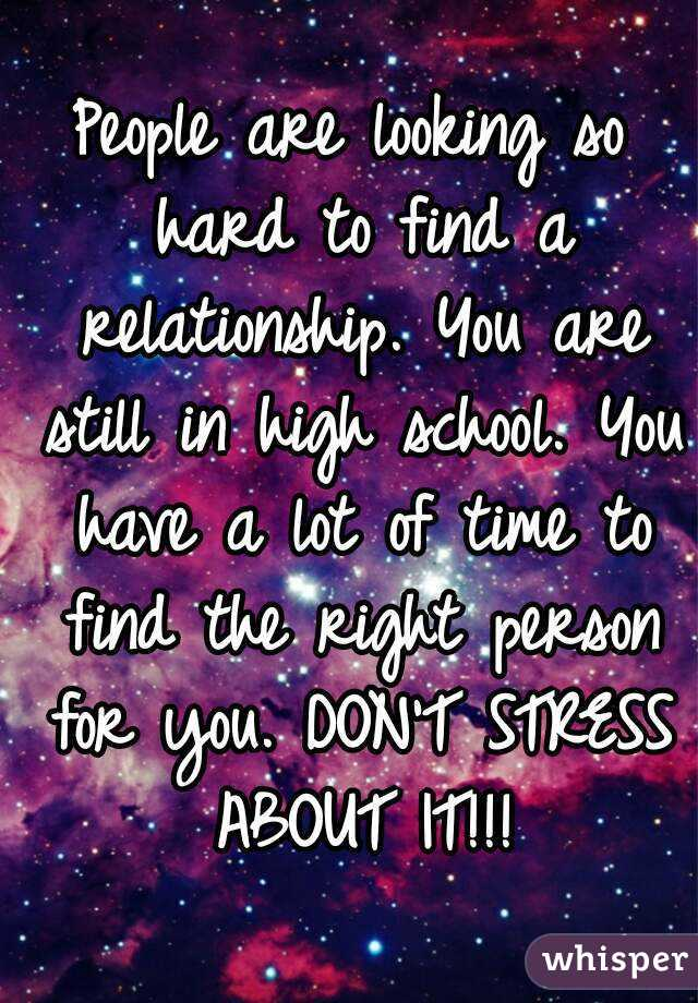 People are looking so hard to find a relationship. You are still in high school. You have a lot of time to find the right person for you. DON'T STRESS ABOUT IT!!!