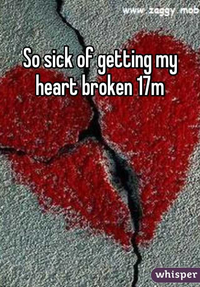 So sick of getting my heart broken 17m