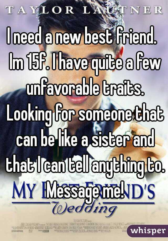 I need a new best friend.  Im 15f. I have quite a few unfavorable traits. Looking for someone that can be like a sister and that I can tell anything to. Message me!