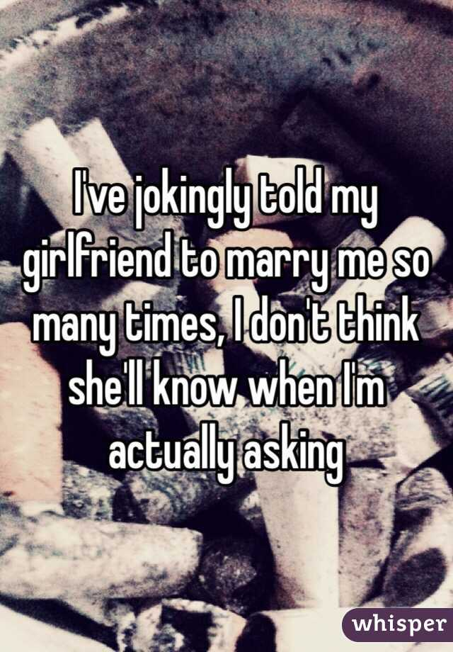 I've jokingly told my girlfriend to marry me so many times, I don't think she'll know when I'm actually asking
