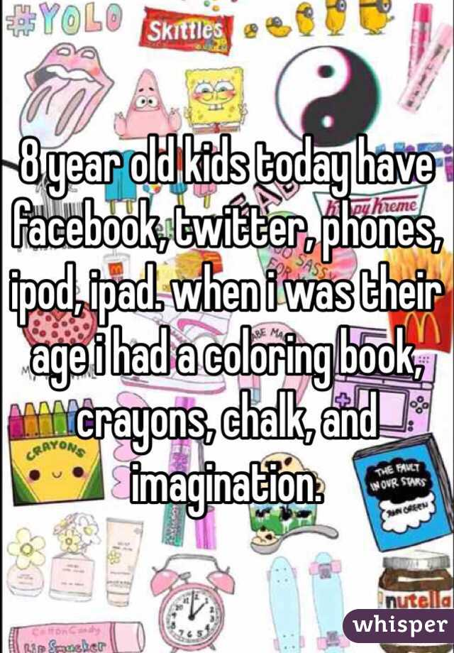 8 year old kids today have facebook, twitter, phones, ipod, ipad. when i was their age i had a coloring book, crayons, chalk, and imagination.
