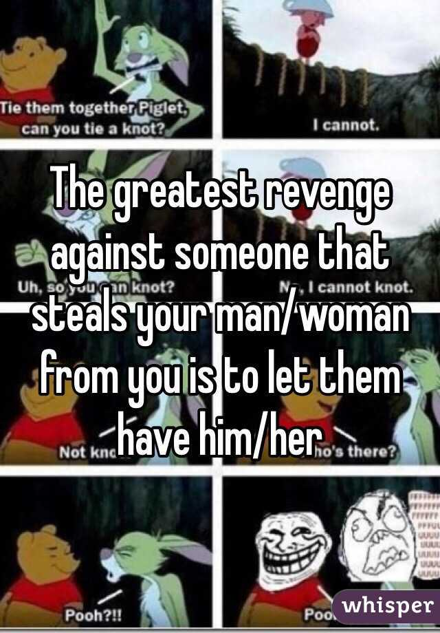 The greatest revenge against someone that steals your man/woman from you is to let them have him/her