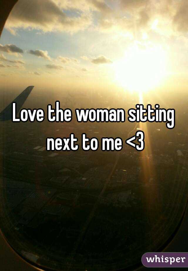 Love the woman sitting next to me <3