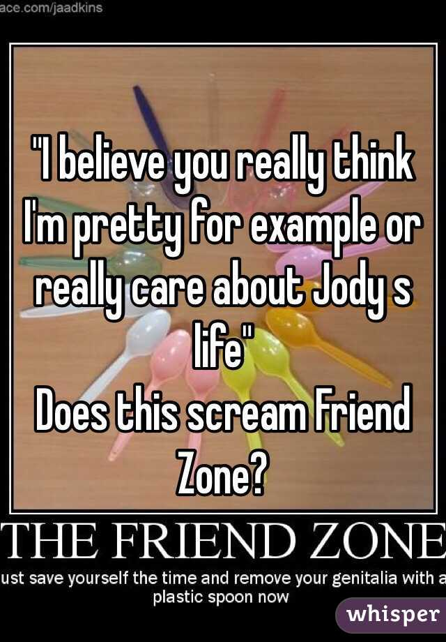 """""""I believe you really think I'm pretty for example or really care about Jody s life"""" Does this scream Friend Zone?"""