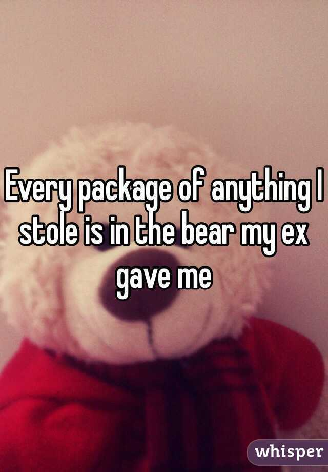 Every package of anything I stole is in the bear my ex gave me