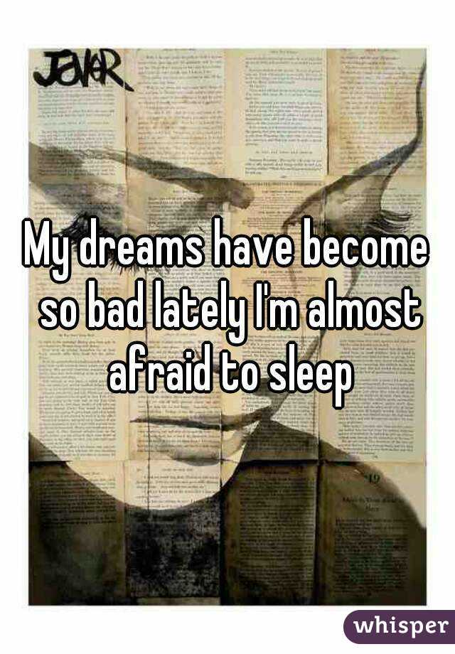 My dreams have become so bad lately I'm almost afraid to sleep