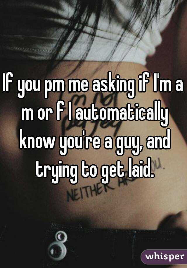 If you pm me asking if I'm a m or f I automatically know you're a guy, and trying to get laid.