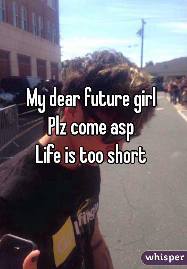 My dear future girl  Plz come asp  Life is too short
