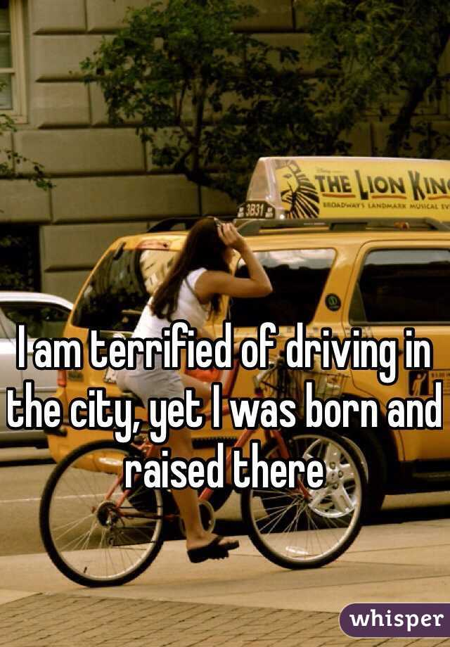 I am terrified of driving in the city, yet I was born and raised there