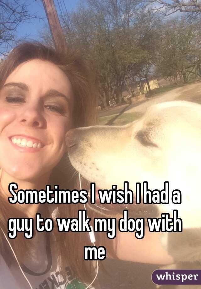 Sometimes I wish I had a guy to walk my dog with me