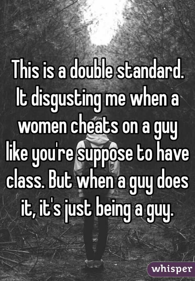 This is a double standard. It disgusting me when a women cheats on a guy like you're suppose to have class. But when a guy does it, it's just being a guy.