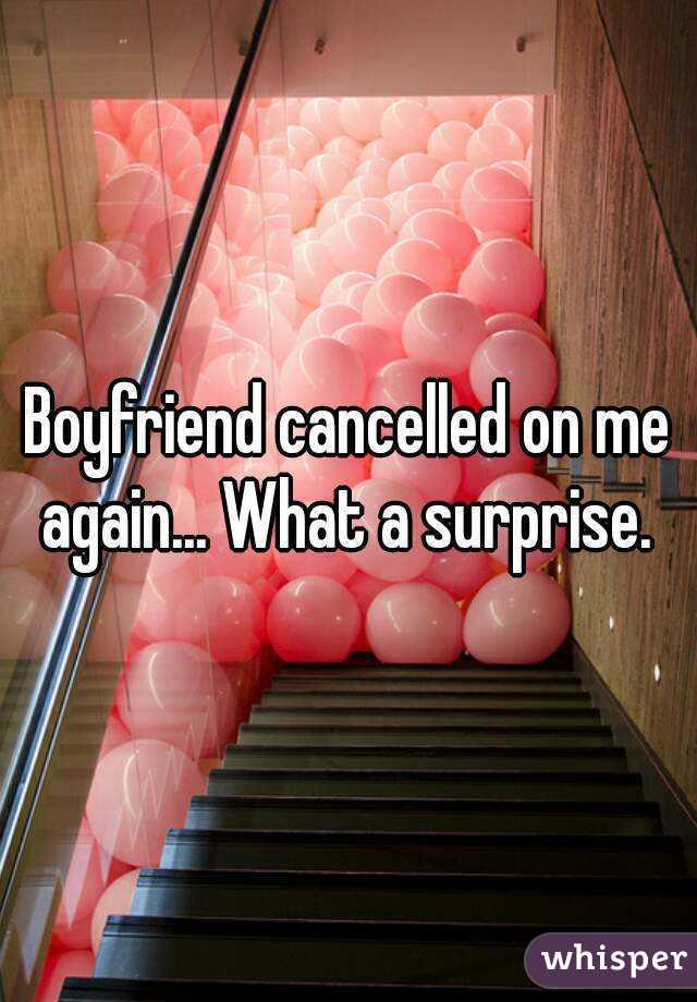 Boyfriend cancelled on me again... What a surprise.