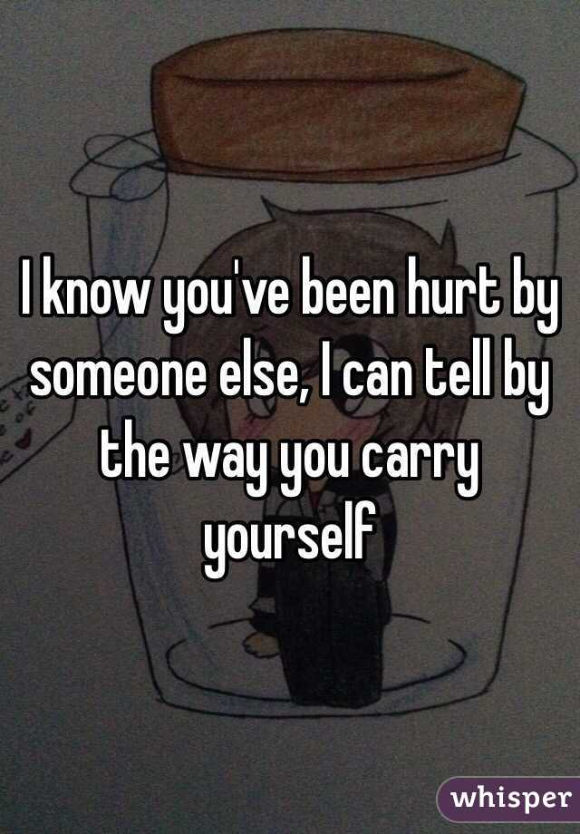 I know you've been hurt by someone else, I can tell by the way you carry yourself