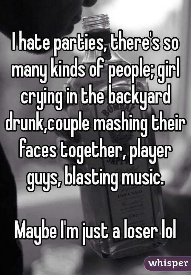 I hate parties, there's so many kinds of people; girl crying in the backyard drunk,couple mashing their faces together, player guys, blasting music.  Maybe I'm just a loser lol