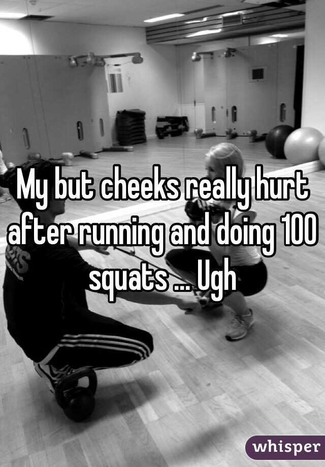 My but cheeks really hurt after running and doing 100 squats ... Ugh