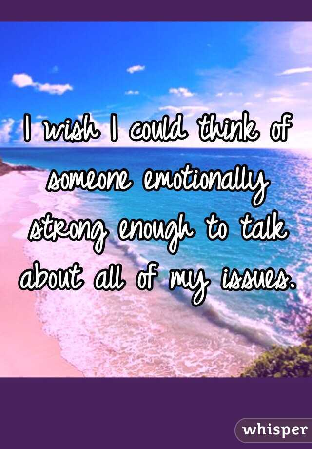 I wish I could think of someone emotionally strong enough to talk about all of my issues.