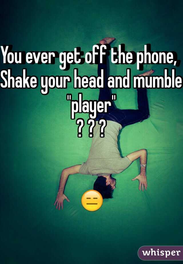 "You ever get off the phone,  Shake your head and mumble ""player""  ? ? ?    😑"