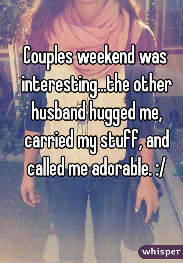Couples weekend was interesting...the other husband hugged me, carried my stuff, and called me adorable. :/
