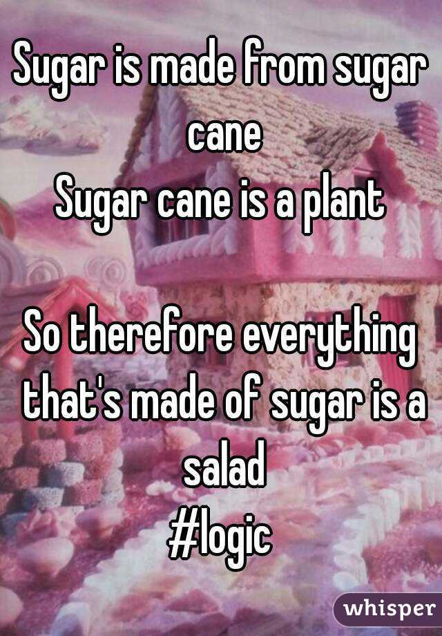 Sugar is made from sugar cane Sugar cane is a plant  So therefore everything that's made of sugar is a salad #logic