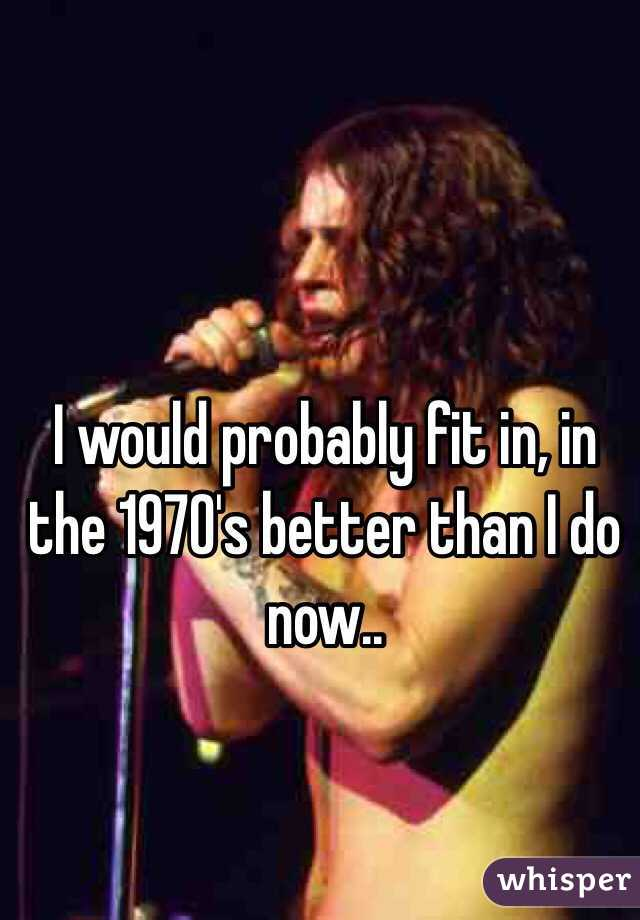 I would probably fit in, in the 1970's better than I do now..