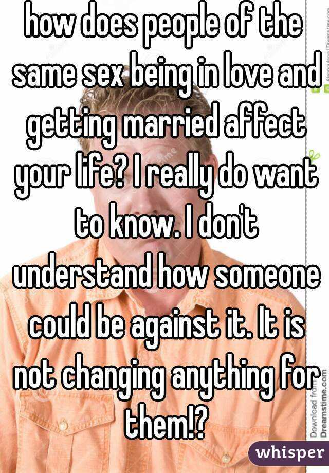how does people of the same sex being in love and getting married affect your life? I really do want to know. I don't understand how someone could be against it. It is not changing anything for them!?