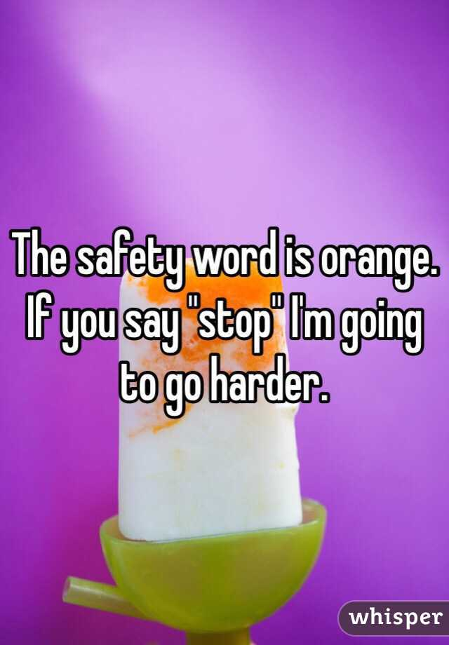 "The safety word is orange. If you say ""stop"" I'm going to go harder."