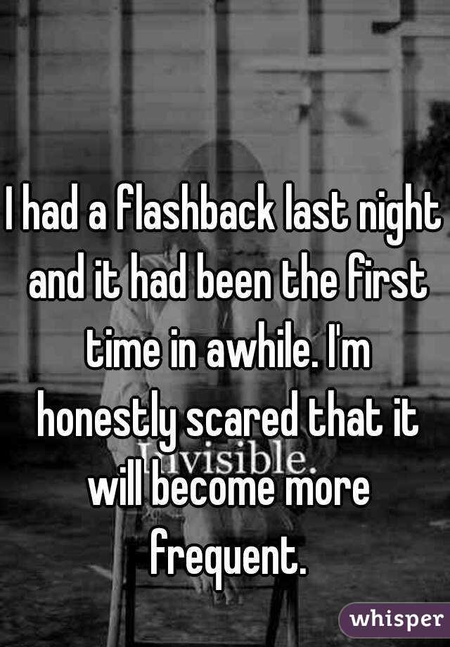 I had a flashback last night and it had been the first time in awhile. I'm honestly scared that it will become more frequent.
