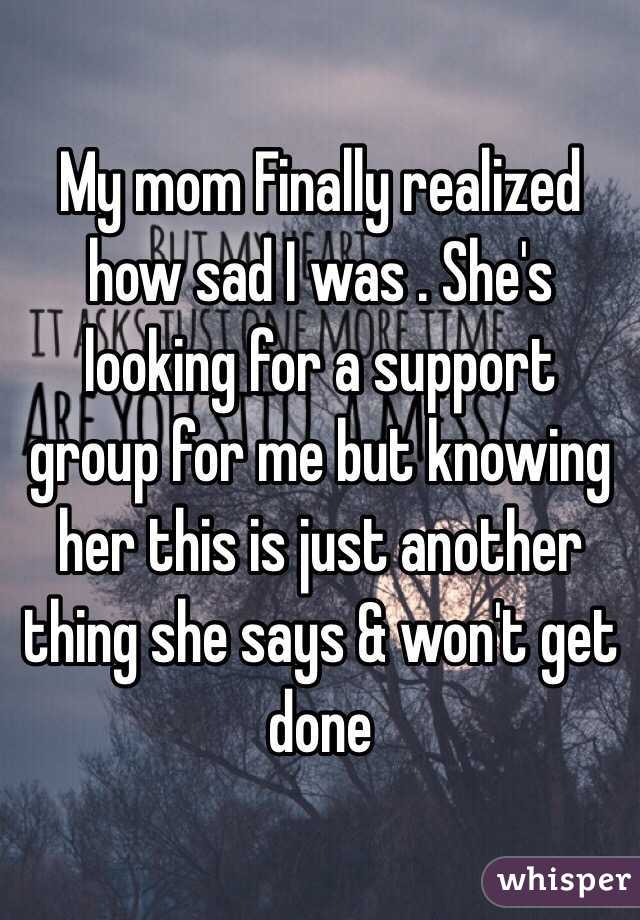 My mom Finally realized how sad I was . She's looking for a support group for me but knowing her this is just another thing she says & won't get done