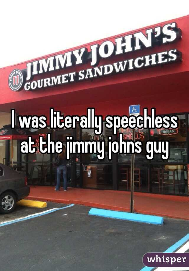 I was literally speechless at the jimmy johns guy