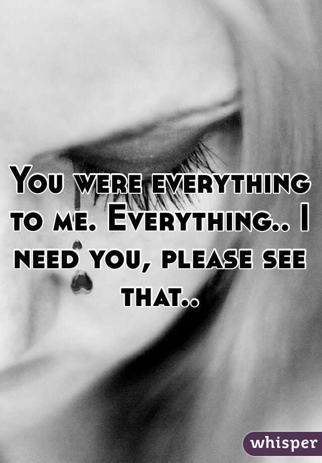 You were everything to me. Everything.. I need you, please see that..