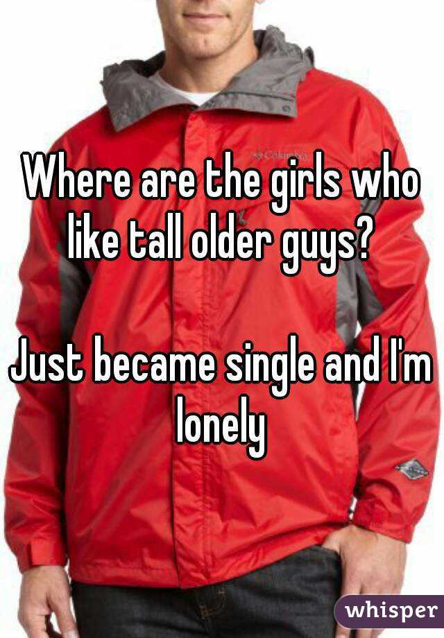Where are the girls who like tall older guys?   Just became single and I'm lonely