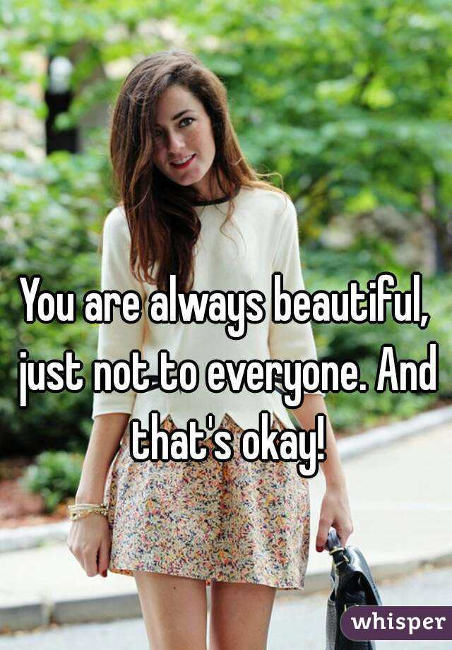 You are always beautiful, just not to everyone. And that's okay!