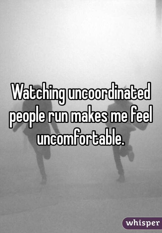 Watching uncoordinated people run makes me feel uncomfortable.