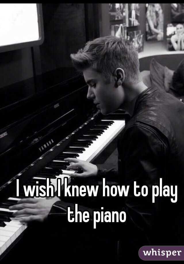I wish I knew how to play the piano