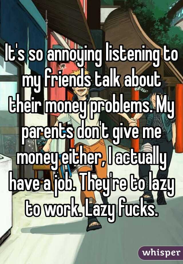 It's so annoying listening to my friends talk about their money problems. My parents don't give me money either, I actually have a job. They're to lazy to work. Lazy fucks.