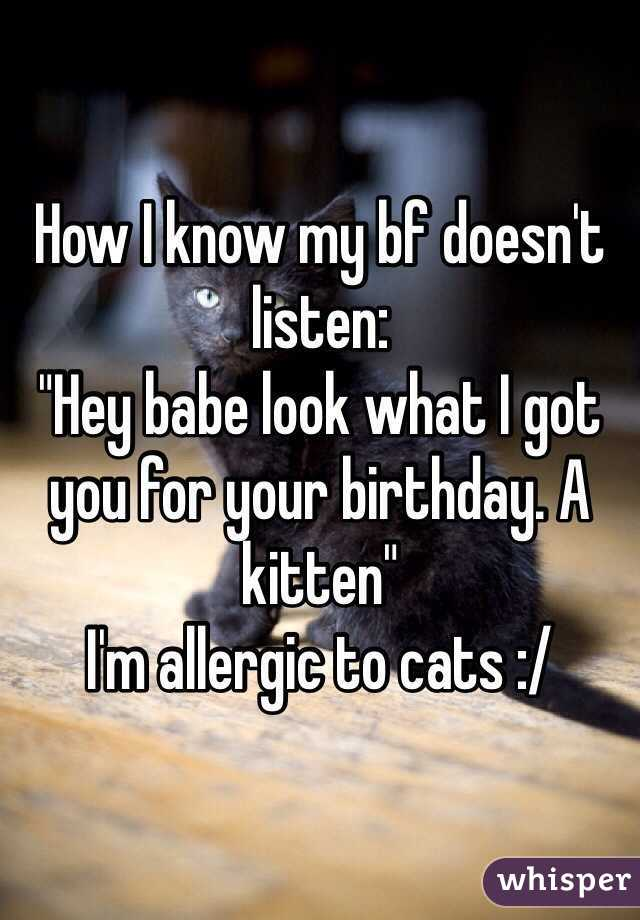 """How I know my bf doesn't listen: """"Hey babe look what I got you for your birthday. A kitten"""" I'm allergic to cats :/"""