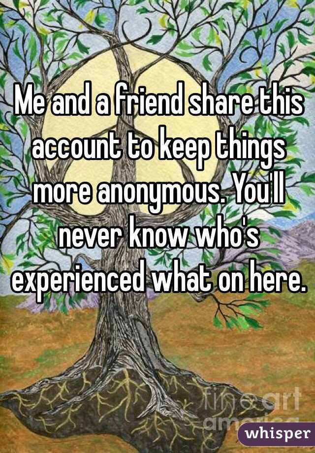 Me and a friend share this account to keep things more anonymous. You'll never know who's experienced what on here.