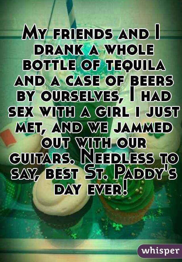 My friends and I drank a whole bottle of tequila and a case of beers by ourselves, I had sex with a girl i just met, and we jammed out with our guitars. Needless to say, best St. Paddy's day ever!