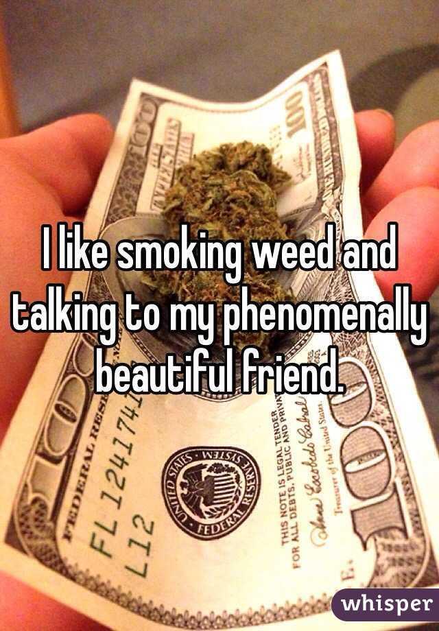 I like smoking weed and talking to my phenomenally beautiful friend.
