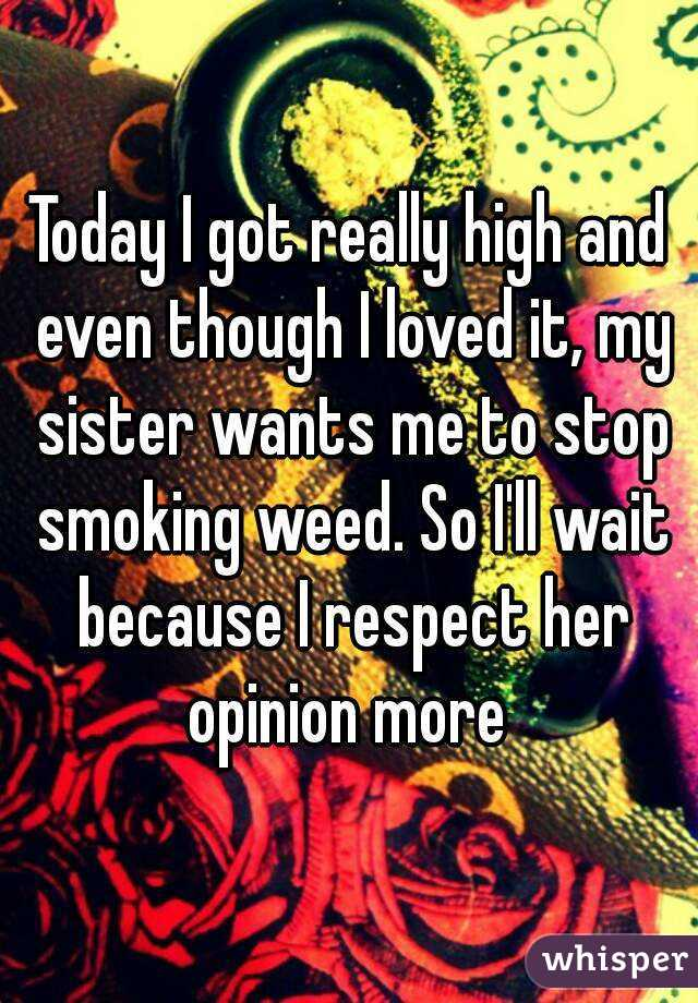 Today I got really high and even though I loved it, my sister wants me to stop smoking weed. So I'll wait because I respect her opinion more