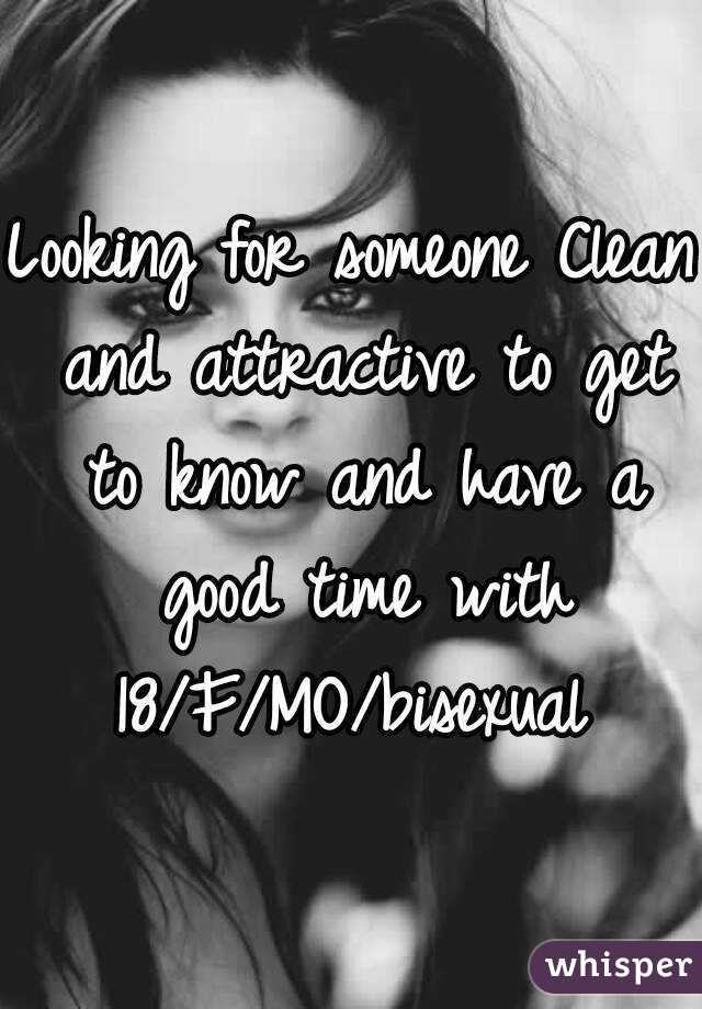 Looking for someone Clean and attractive to get to know and have a good time with 18/F/MO/bisexual