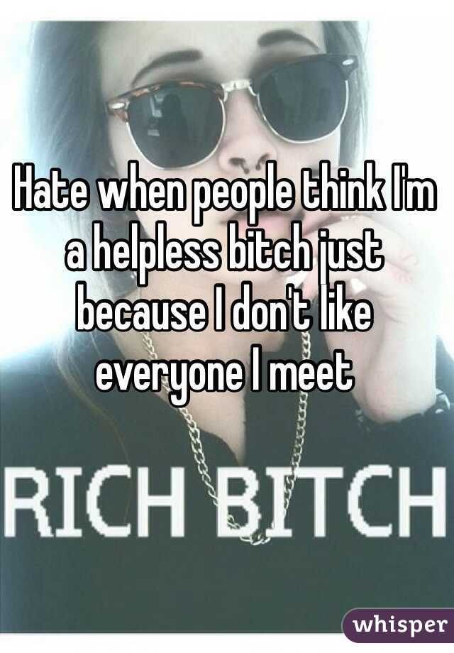 Hate when people think I'm a helpless bitch just because I don't like everyone I meet