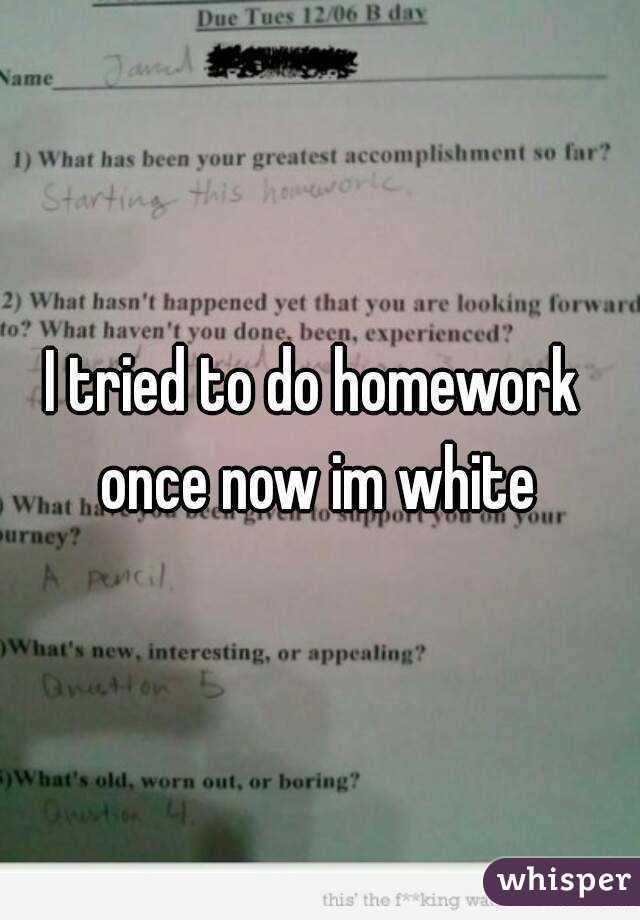 I tried to do homework  once now im white