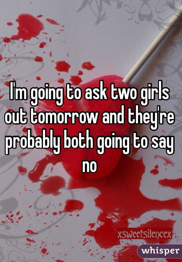 I'm going to ask two girls out tomorrow and they're probably both going to say no