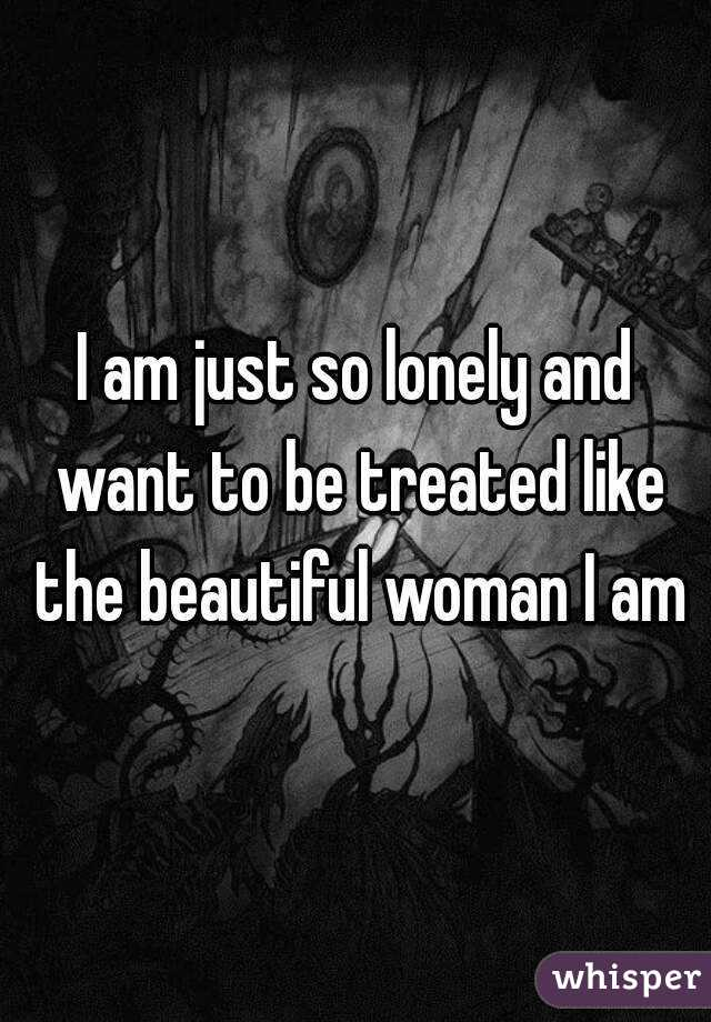 I am just so lonely and want to be treated like the beautiful woman I am
