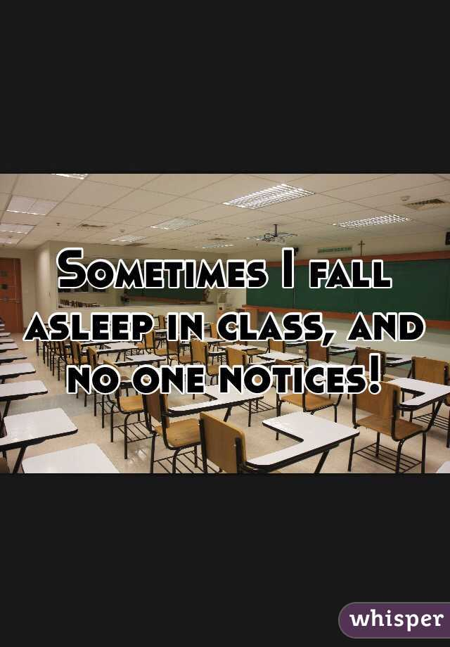 Sometimes I fall asleep in class, and no one notices!