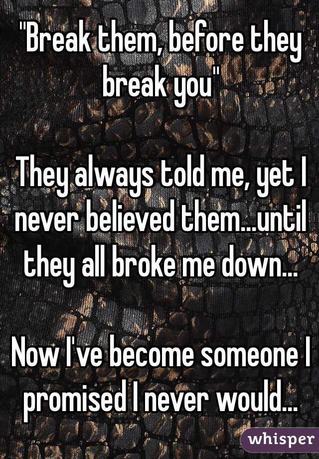 """""""Break them, before they break you""""   They always told me, yet I never believed them...until they all broke me down...  Now I've become someone I promised I never would..."""